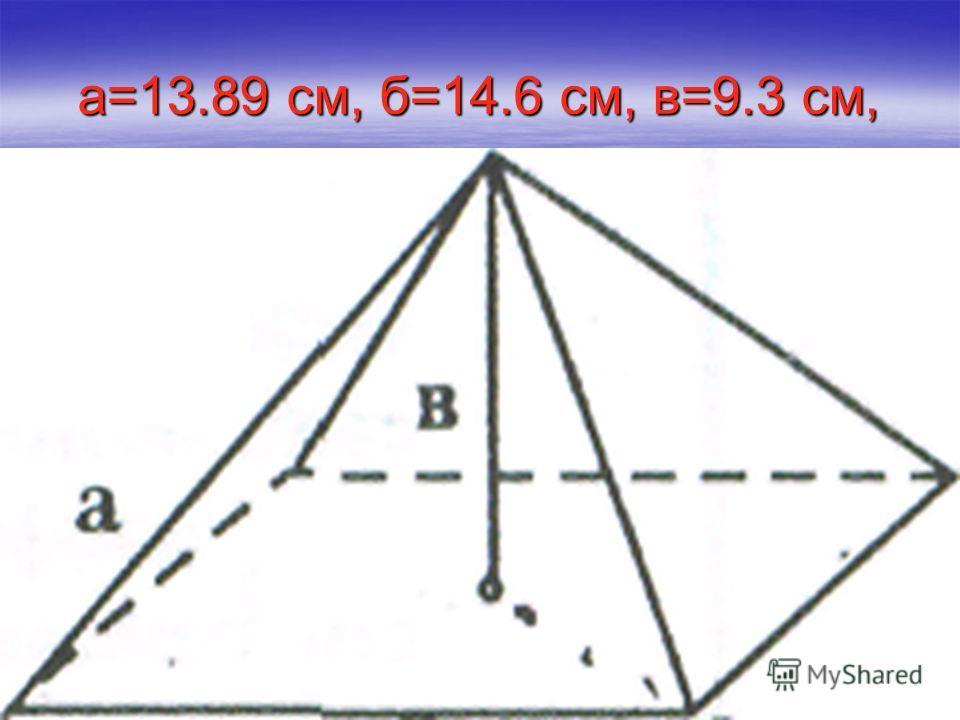 а=13.89 см, б=14.6 см, в=9.3 см,