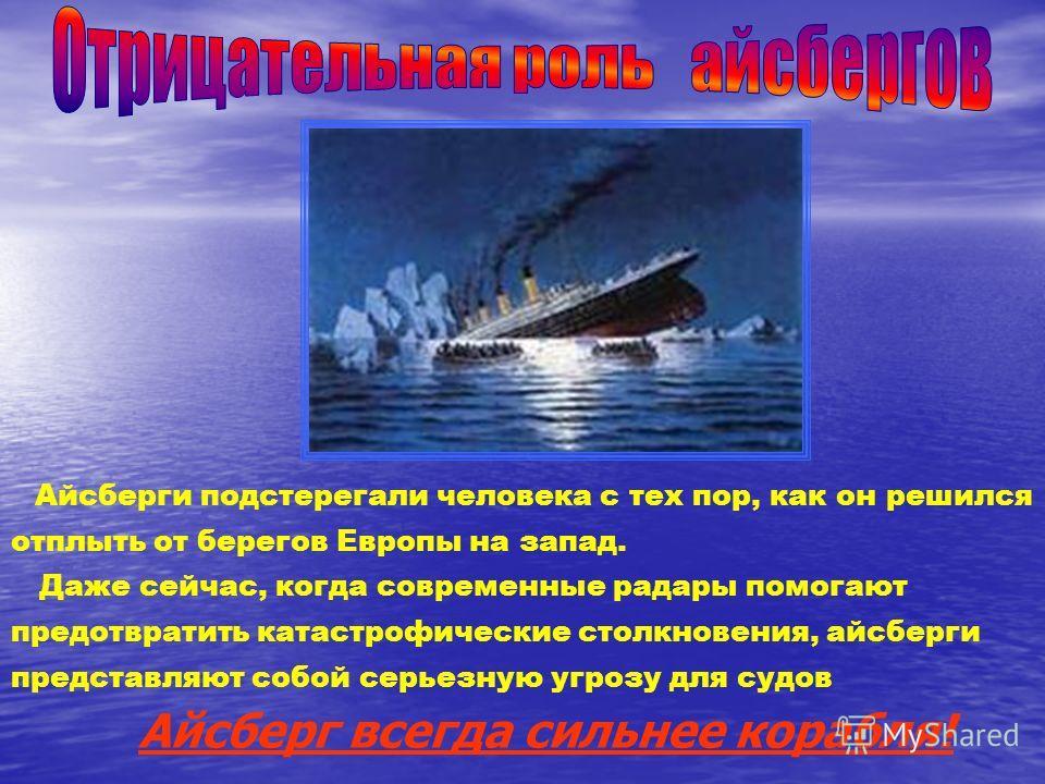 Айсберги подстерегали человека с тех пор, как он решился отплыть от берегов Европы на запад. Даже сейчас, когда современные радары помогают предотвратить катастрофические столкновения, айсберги представляют собой серьезную угрозу для судов Айсберг вс