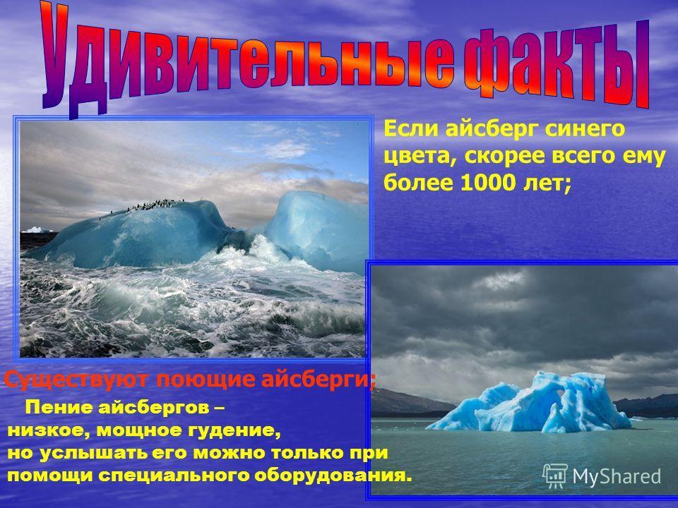 Если айсберг синего цвета, скорее всего ему более 1000 лет; Пение айсбергов – низкое, мощное гудение, но услышать его можно только при помощи специального оборудования. Существуют поющие айсберги;