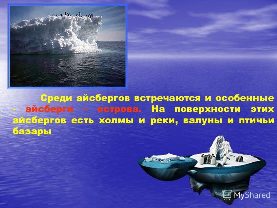 Среди айсбергов встречаются и особенные - айсберги – острова. На поверхности этих айсбергов есть холмы и реки, валуны и птичьи базары