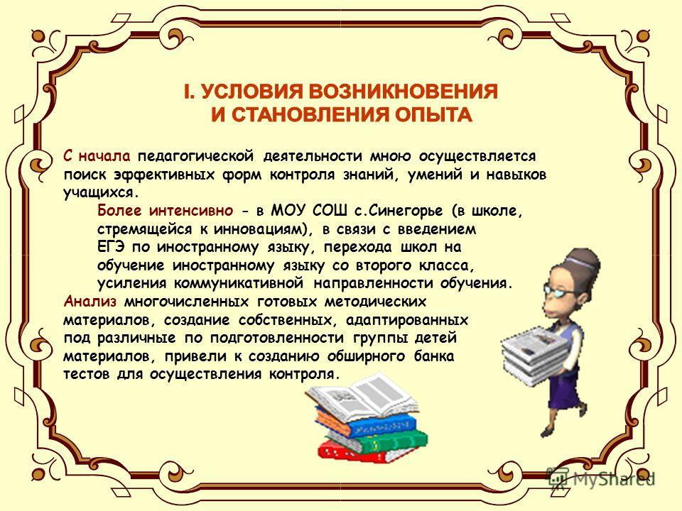 С начала педагогической деятельности мною осуществляется поиск эффективных форм контроля знаний, умений и навыков учащихся. Более интенсивно - в МОУ СОШ с.Синегорье (в школе, стремящейся к инновациям), в связи с введением ЕГЭ по иностранному языку, п
