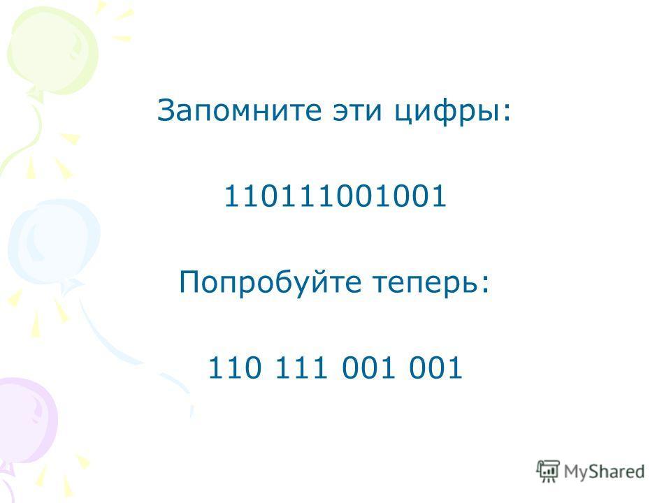 Запомните эти цифры: 110111001001 Попробуйте теперь: 110 111 001 001