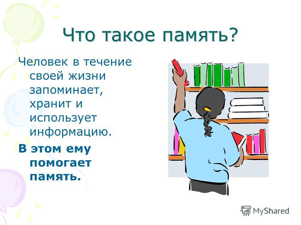 Что такое память? Человек в течение своей жизни запоминает, хранит и использует информацию. В этом ему помогает память.