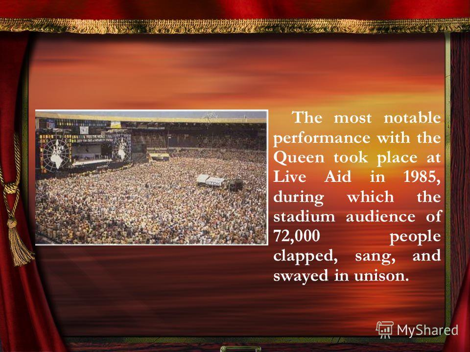 The most notable performance with the Queen took place at Live Aid in 1985, during which the stadium audience of 72,000 people clapped, sang, and swayed in unison.