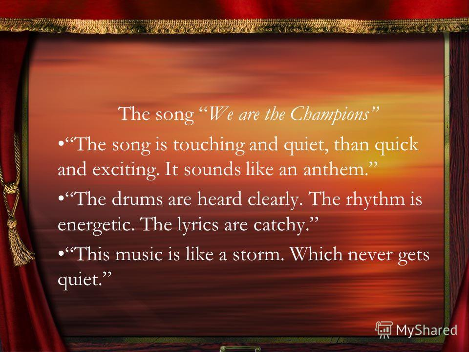 The song We are the Champions The song is touching and quiet, than quick and exciting. It sounds like an anthem. The drums are heard clearly. The rhythm is energetic. The lyrics are catchy. This music is like a storm. Which never gets quiet.