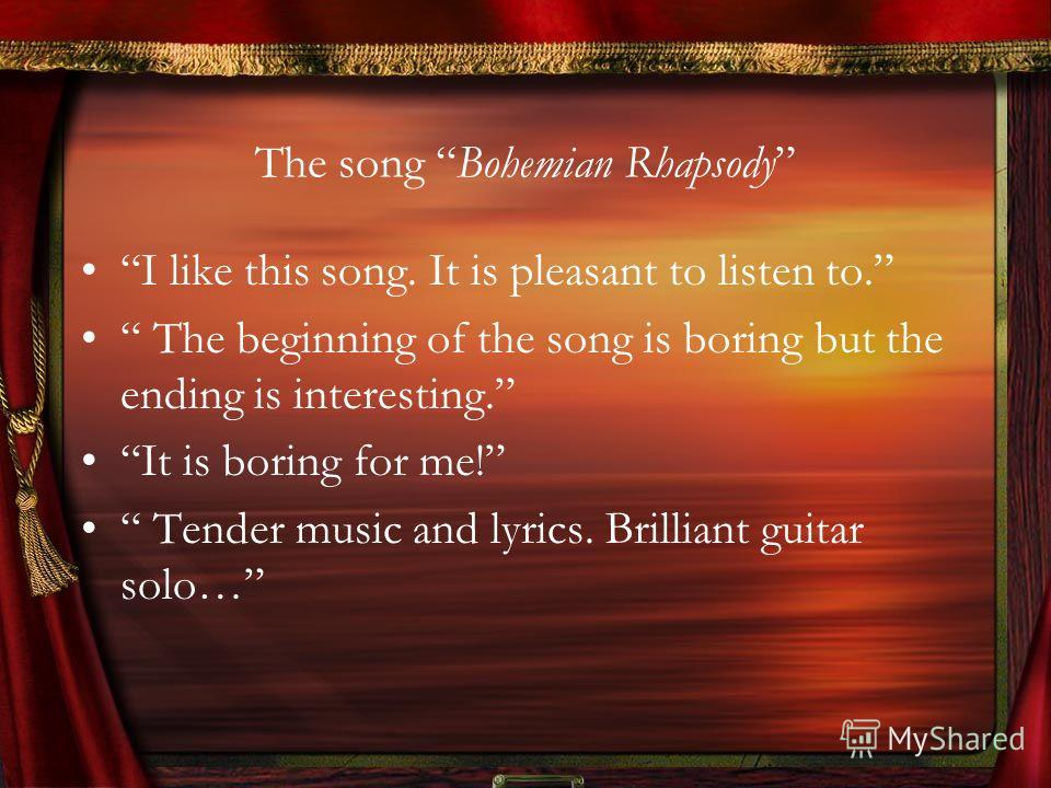 The song Bohemian Rhapsody I like this song. It is pleasant to listen to. The beginning of the song is boring but the ending is interesting. It is boring for me! Tender music and lyrics. Brilliant guitar solo…