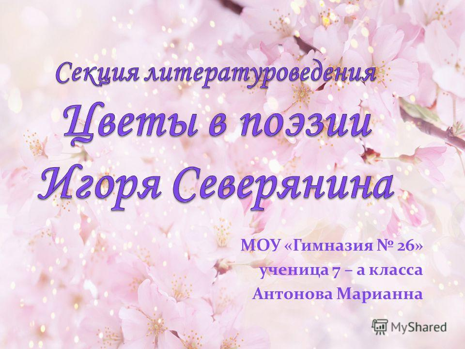 МОУ «Гимназия 26» ученица 7 – а класса Антонова Марианна