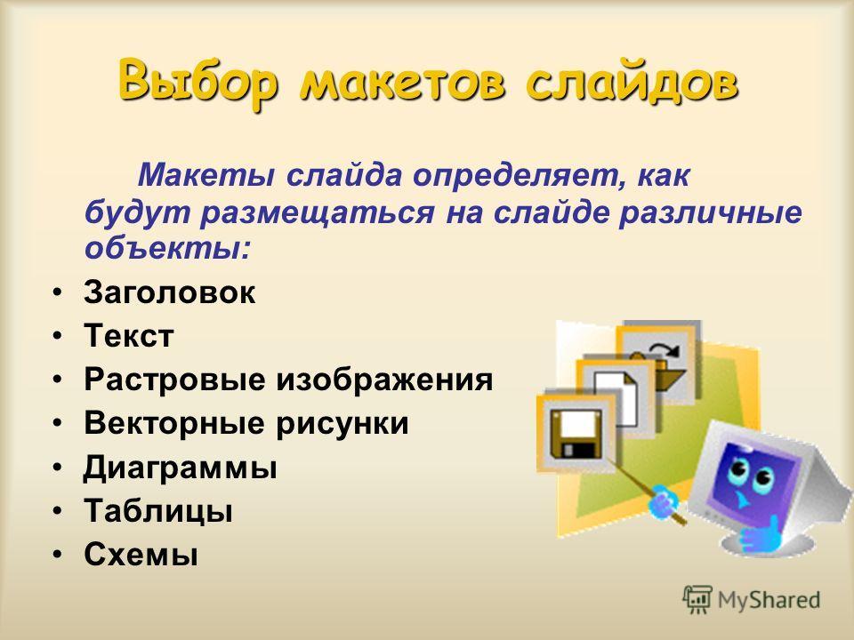 Выбор макетов слайдов Макеты слайда определяет, как будут размещаться на слайде различные объекты: Заголовок Текст Растровые изображения Векторные рисунки Диаграммы Таблицы Схемы