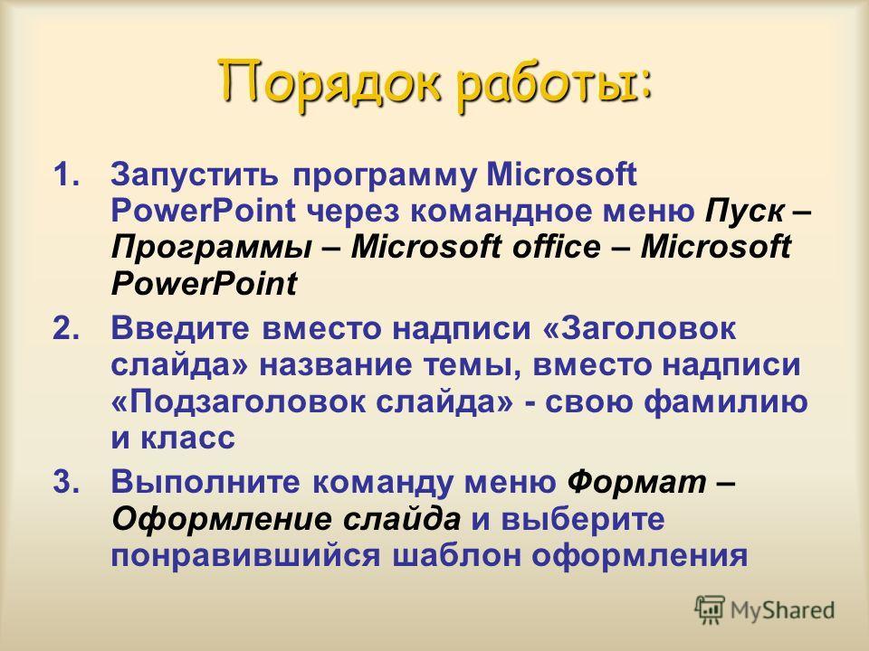 Порядок работы: 1.Запустить программу Microsoft PowerPoint через командное меню Пуск – Программы – Microsoft office – Microsoft PowerPoint 2.Введите вместо надписи «Заголовок слайда» название темы, вместо надписи «Подзаголовок слайда» - свою фамилию