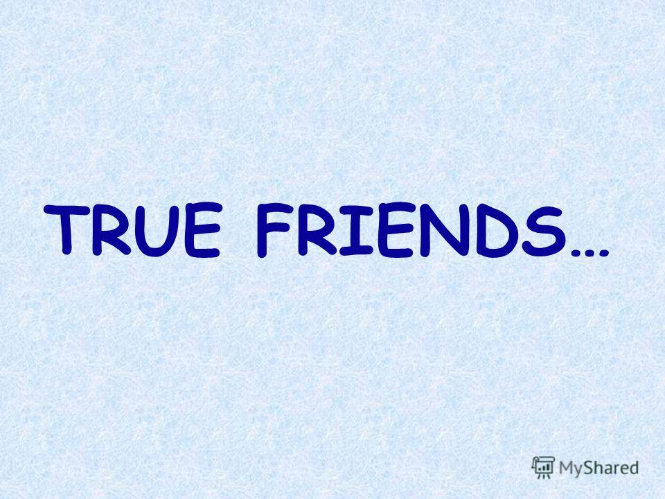 TRUE FRIENDS…