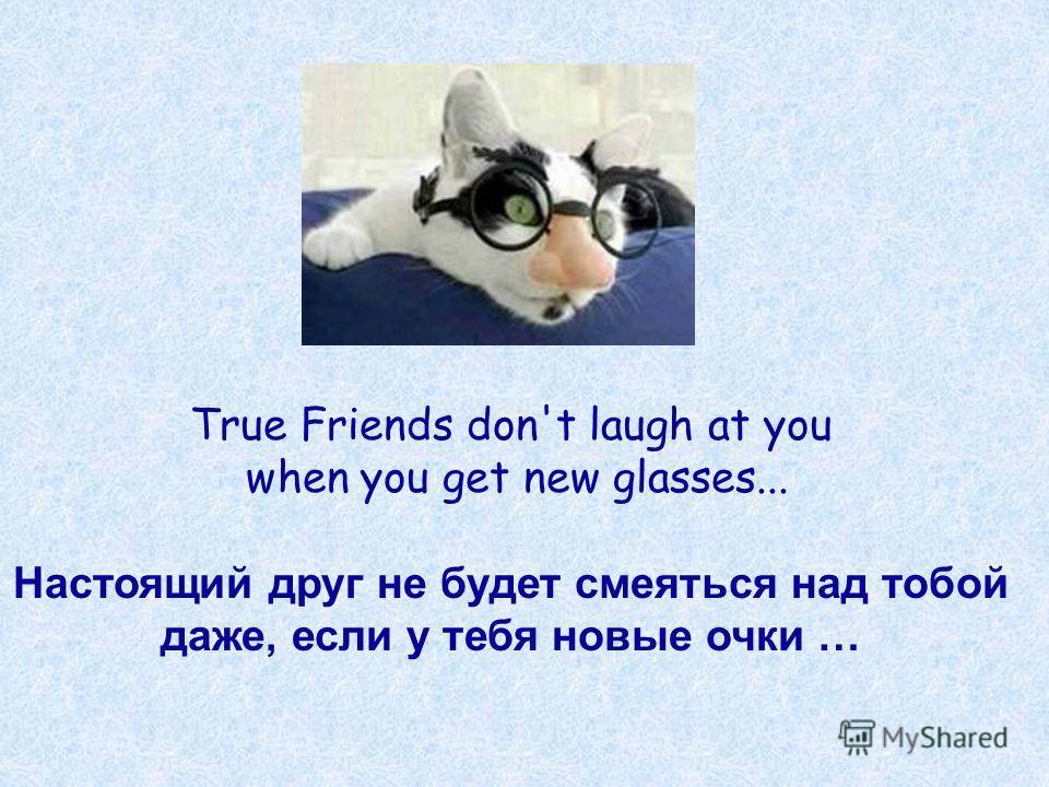 True Friends don't laugh at you when you get new glasses... Настоящий друг не будет смеяться над тобой даже, если у тебя новые очки …
