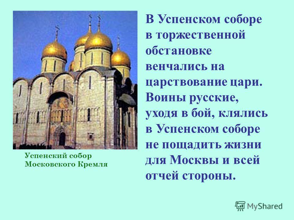 Успенский собор Московского Кремля В Успенском соборе в торжественной обстановке венчались на царствование цари. Воины русские, уходя в бой, клялись в Успенском соборе не пощадить жизни для Москвы и всей отчей стороны.