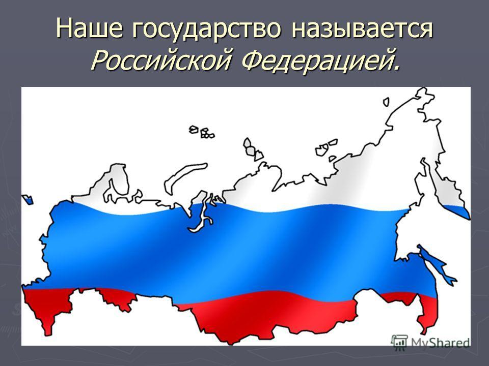 Наше государство называется Российской Федерацией.