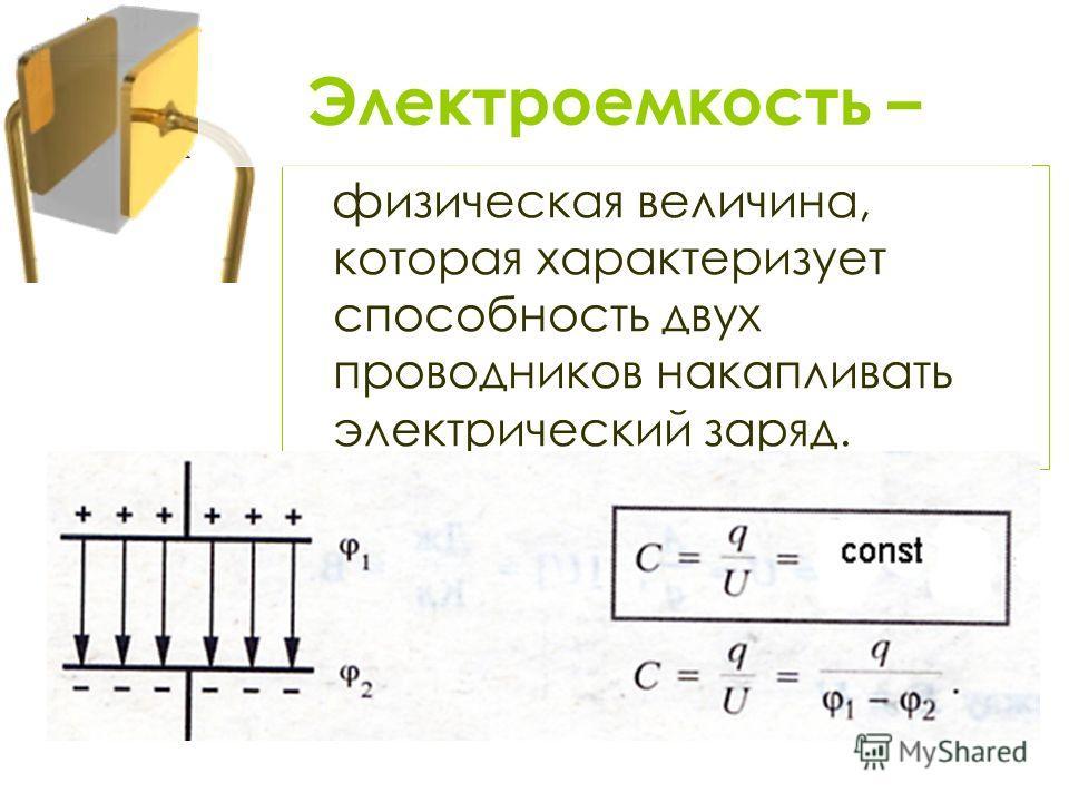 физическая величина, которая характеризует способность двух проводников накапливать электрический заряд. Электроемкость –