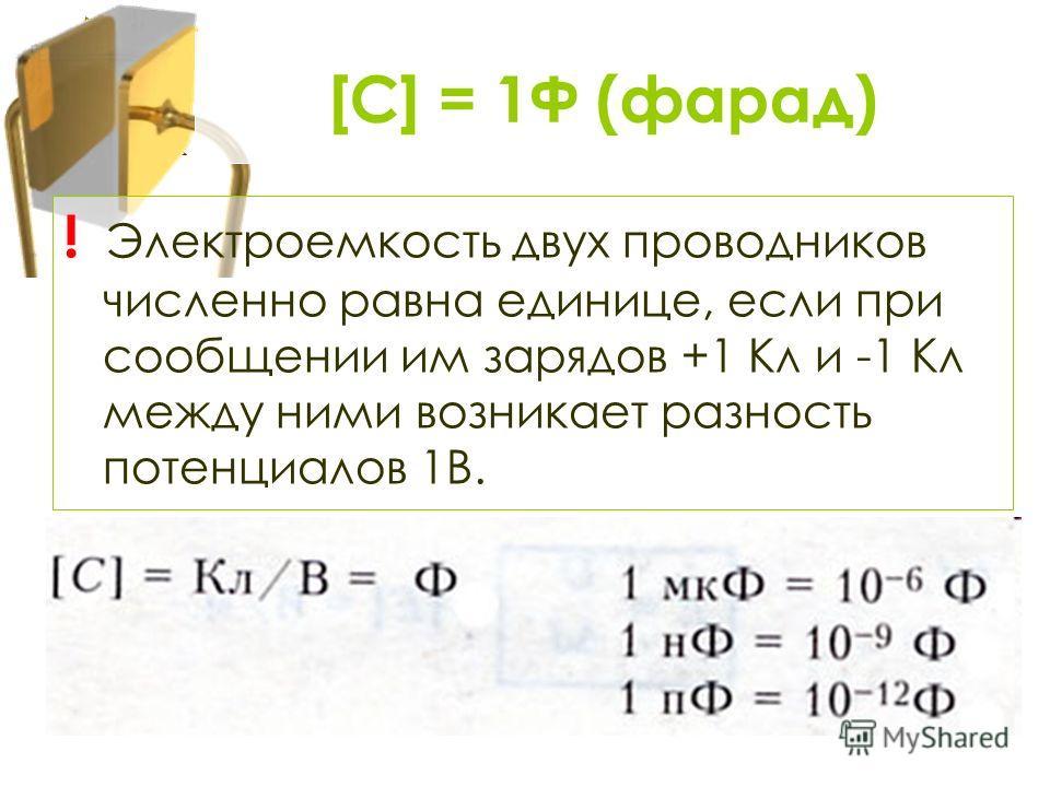 ! Электроемкость двух проводников численно равна единице, если при сообщении им зарядов +1 Кл и -1 Кл между ними возникает разность потенциалов 1В. [С] = 1Ф (фарад)