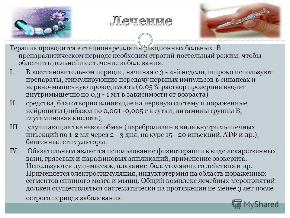 Терапия проводится в стационаре для инфекционных больных. В препаралитическом периоде необходим строгий постельный режим, чтобы облегчить дальнейшее течение заболевания. I.В восстановительном периоде, начиная с 3 - 4-й недели, широко используют препа