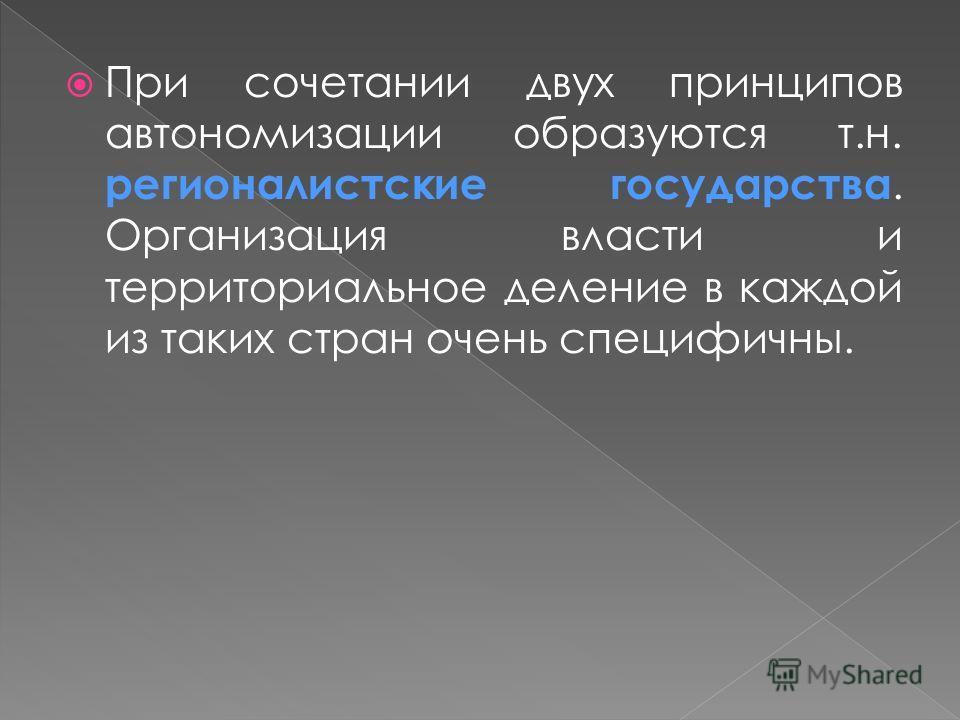 При сочетании двух принципов автономизации образуются т.н. регионалистские государства. Организация власти и территориальное деление в каждой из таких стран очень специфичны.