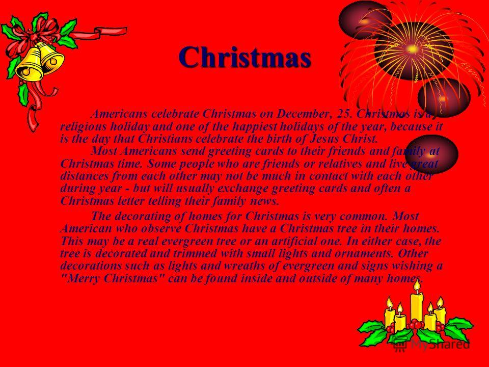 Christmas Americans celebrate Christmas on December, 25. Christmas is a religious holiday and one of the happiest holidays of the year, because it is the day that Christians celebrate the birth of Jesus Christ. Most Americans send greeting cards to t