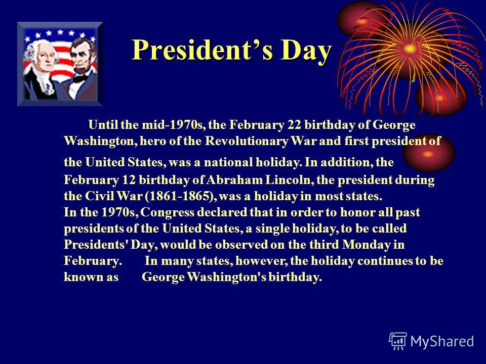 Presidents Day Until the mid-1970s, the February 22 birthday of George Washington, hero of the Revolutionary War and first president of the United States, was a national holiday. In addition, the February 12 birthday of Abraham Lincoln, the president