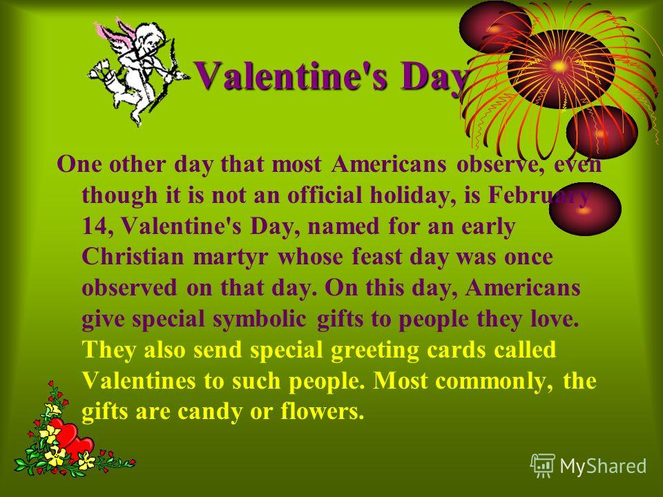Valentine'sDay Valentine's Day One other day that most Americans observe, even though it is not an official holiday, is February 14, Valentine's Day, named for an early Christian martyr whose feast day was once observed on that day. On this day, Amer