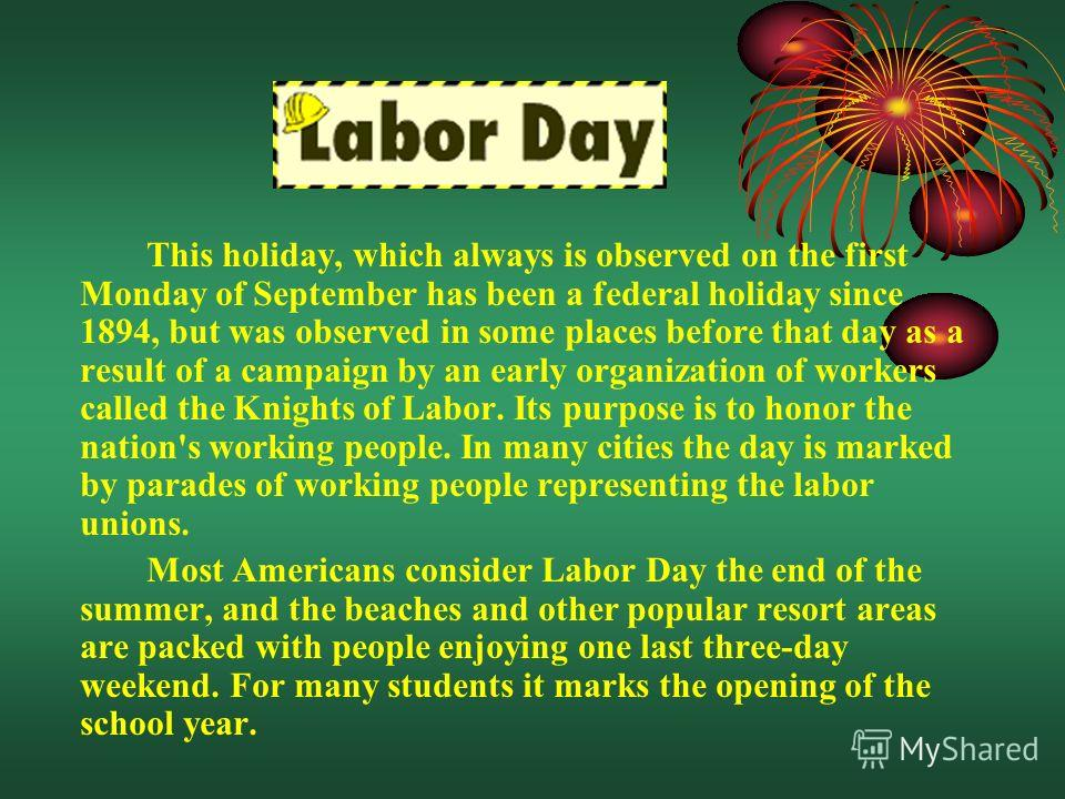 This holiday, which always is observed on the first Monday of September has been a federal holiday since 1894, but was observed in some places before that day as a result of a campaign by an early organization of workers called the Knights of Labor.