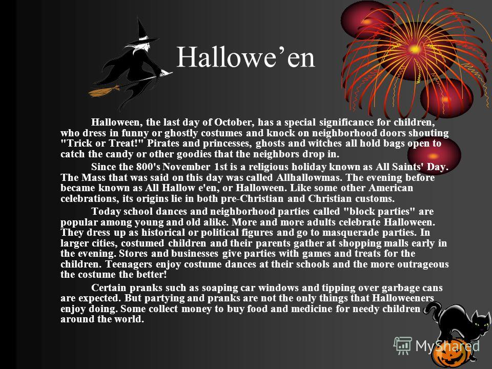 Halloween Halloween, the last day of October, has a special significance for children, who dress in funny or ghostly costumes and knock on neighborhood doors shouting