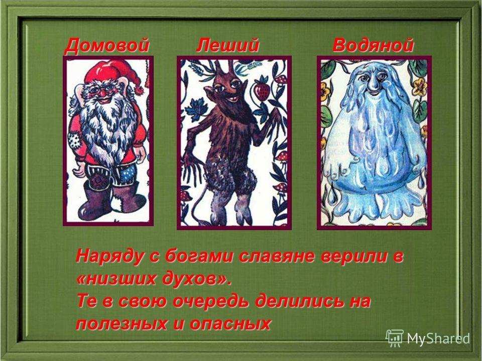 Наряду с богами славяне верили в «низших духов». Те в свою очередь делились на полезных и опасных Домовой Леший Водяной Домовой Леший Водяной