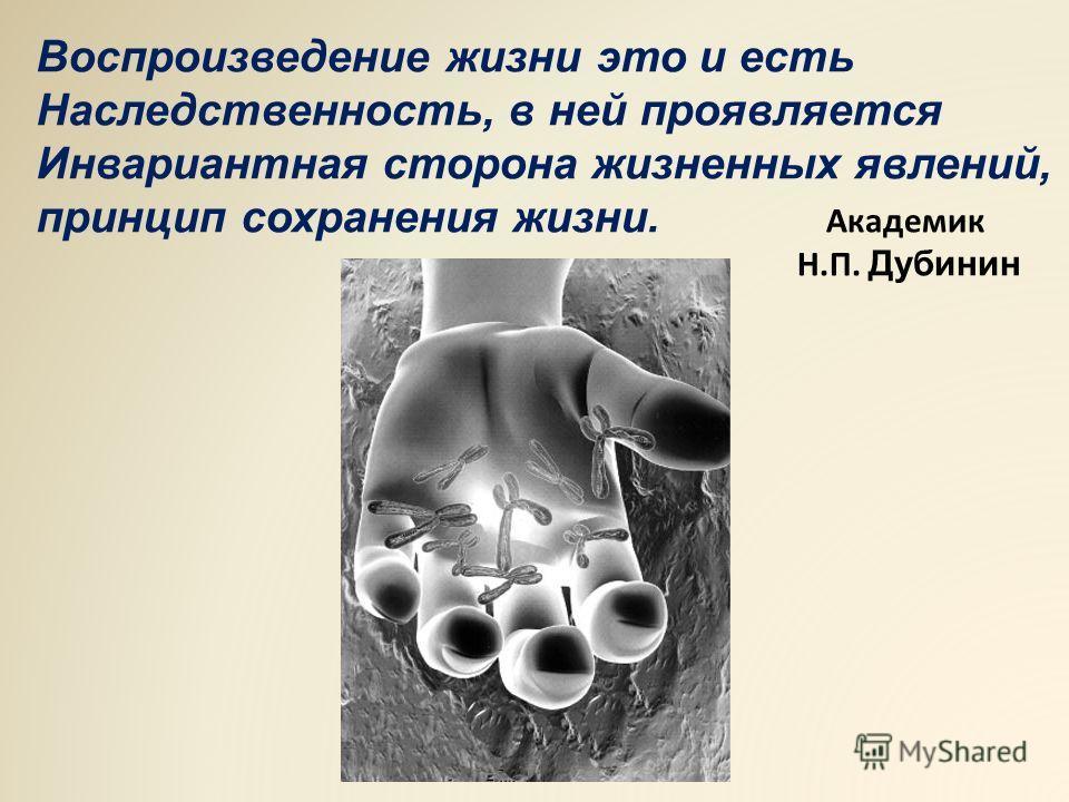Воспроизведение жизни это и есть Наследственность, в ней проявляется Инвариантная сторона жизненных явлений, принцип сохранения жизни. Академик Н.П. Дубинин