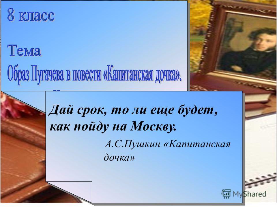Дай срок, то ли еще будет, как пойду на Москву. А.С.Пушкин «Капитанская дочка»