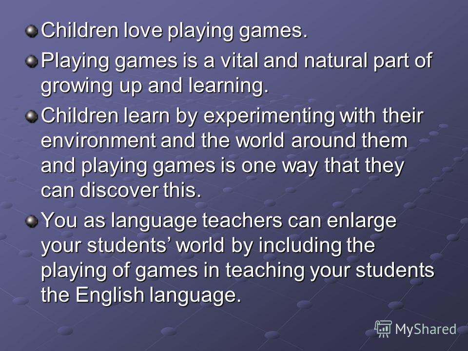 Children love playing games. Playing games is a vital and natural part of growing up and learning. Children learn by experimenting with their environment and the world around them and playing games is one way that they can discover this. You as langu