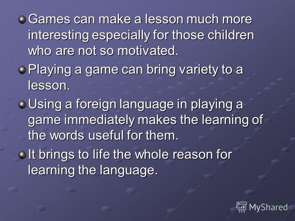 Games can make a lesson much more interesting especially for those children who are not so motivated. Playing a game can bring variety to a lesson. Using a foreign language in playing a game immediately makes the learning of the words useful for them