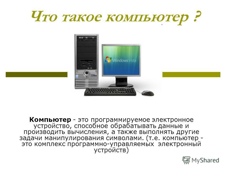 Что такое компьютер ? Компьютер - это программируемое электронное устройство, способное обрабатывать данные и производить вычисления, а также выполнять другие задачи манипулирования символами. (т.е. компьютер - это комплекс программно-управляемых эле