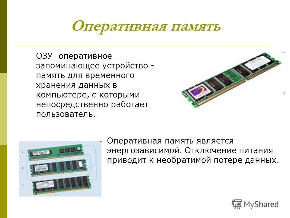 Оперативная память ОЗУ- оперативное запоминающее устройство - память для временного хранения данных в компьютере, с которыми непосредственно работает пользователь. Оперативная память является энергозависимой. Отключение питания приводит к необратимой