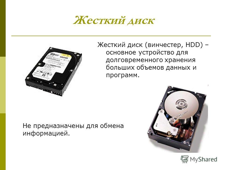 Жесткий диск Жесткий диск (винчестер, HDD) – основное устройство для долговременного хранения больших объемов данных и программ. Не предназначены для обмена информацией.