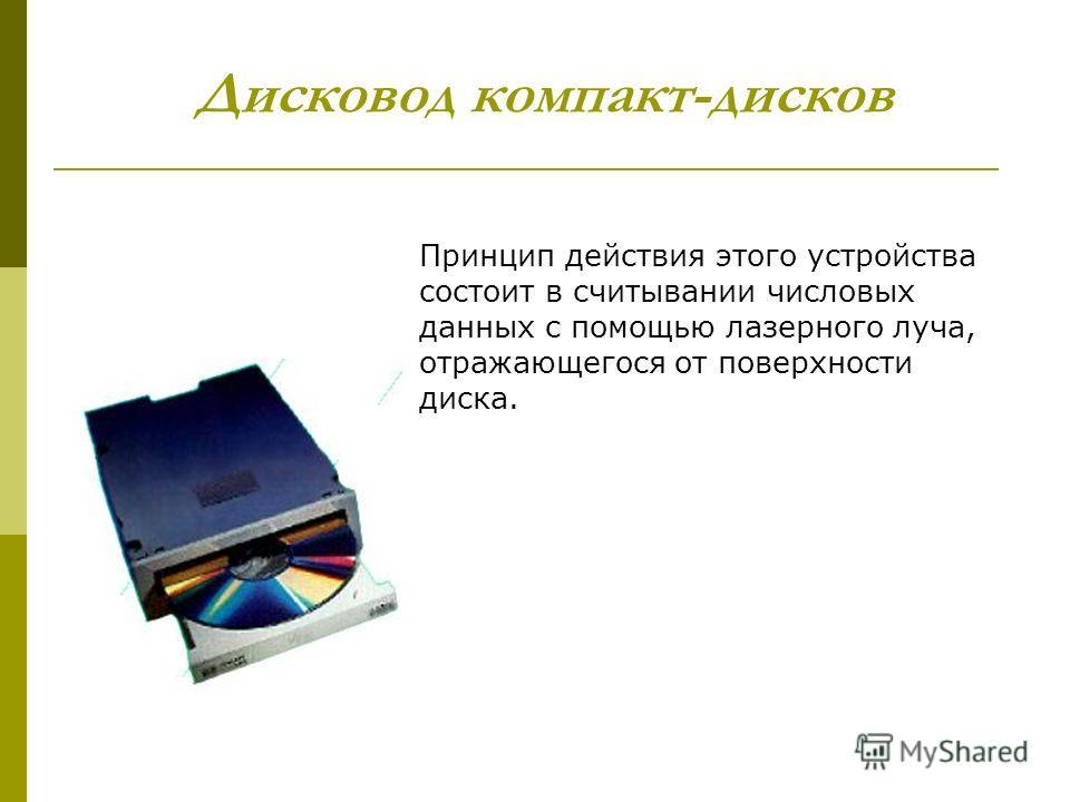 Дисковод компакт-дисков Принцип действия этого устройства состоит в считывании числовых данных с помощью лазерного луча, отражающегося от поверхности диска.