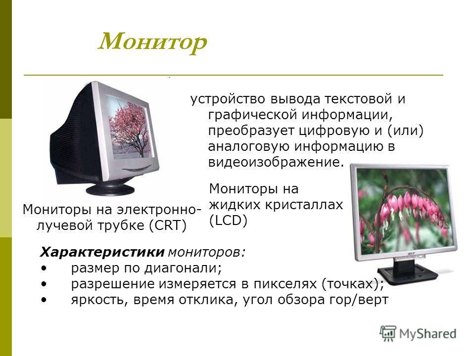 Монитор устройство вывода текстовой и графической информации, преобразует цифровую и (или) аналоговую информацию в видеоизображение. Мониторы на электронно- лучевой трубке (CRT) Мониторы на жидких кристаллах (LCD) Характеристики мониторов: размер по