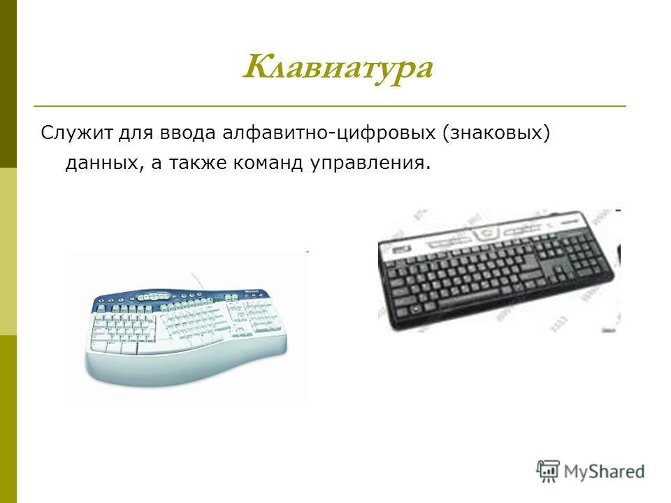 Клавиатура Служит для ввода алфавитно-цифровых (знаковых) данных, а также команд управления.