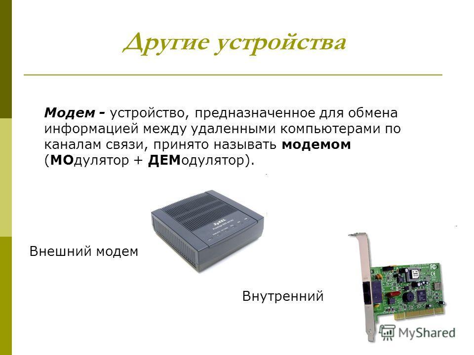 Другие устройства Модем - устройство, предназначенное для обмена информацией между удаленными компьютерами по каналам связи, принято называть модемом (МОдулятор + ДЕМодулятор). Внешний модем Внутренний