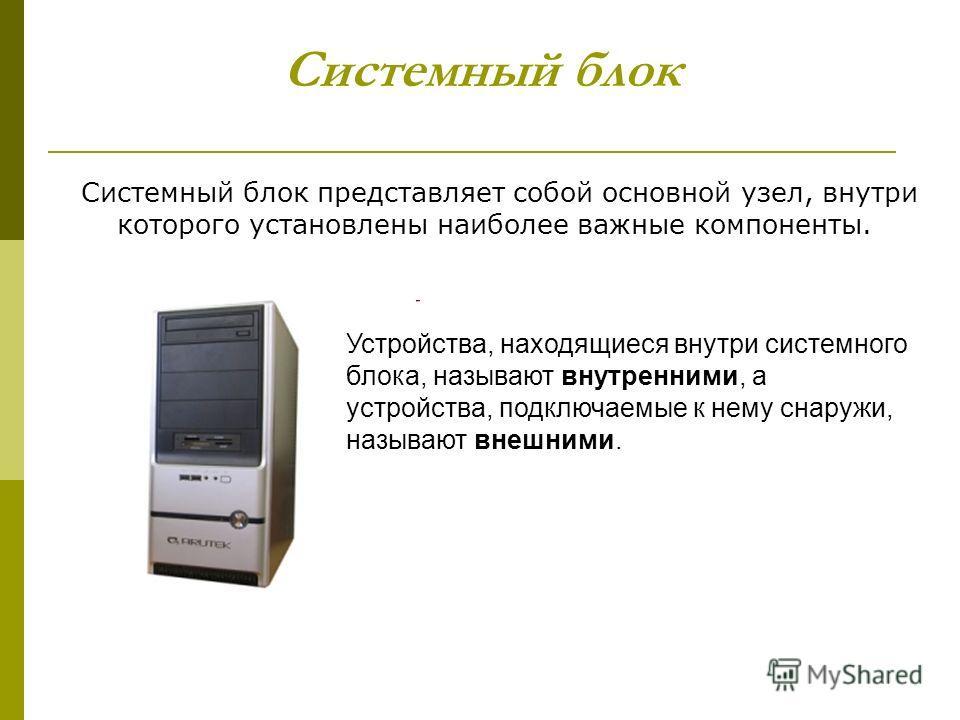 Системный блок Системный блок представляет собой основной узел, внутри которого установлены наиболее важные компоненты. Устройства, находящиеся внутри системного блока, называют внутренними, а устройства, подключаемые к нему снаружи, называют внешним