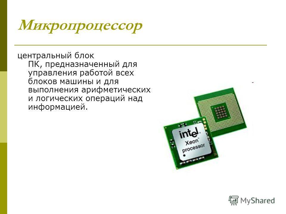 Микропроцессор центральный блок ПК, предназначенный для управления работой всех блоков машины и для выполнения арифметических и логических операций над информацией.