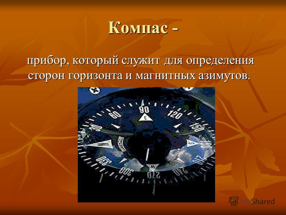 Компас - прибор, который служит для определения сторон горизонта и магнитных азимутов. прибор, который служит для определения сторон горизонта и магнитных азимутов.