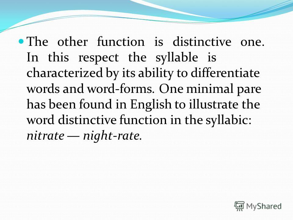The other function is distinctive one. In this respect the syllable is characterized by its ability to differentiate words and word-forms. One minimal pare has been found in English to illustrate the word distinctive function in the syllabic: nitrate