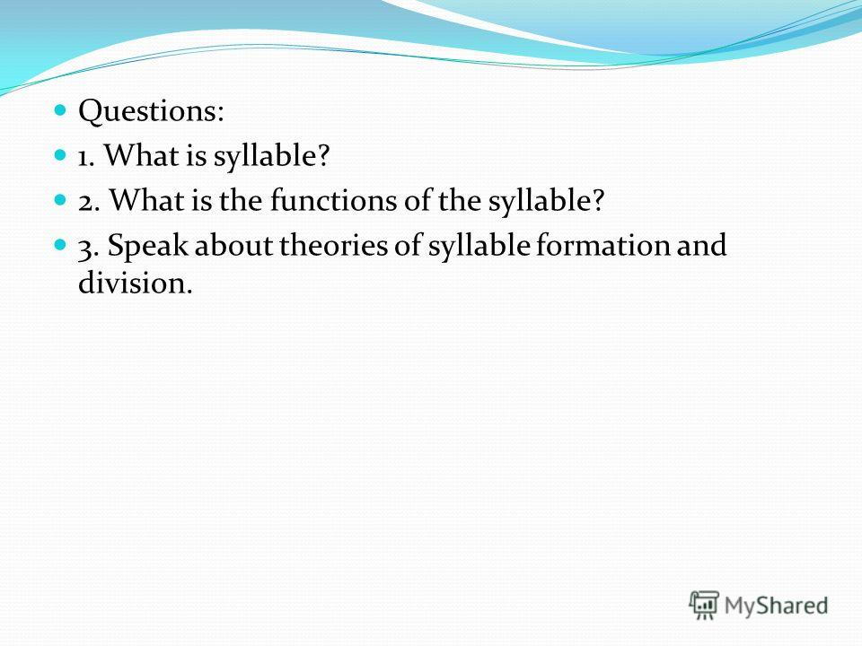 Questions: 1. What is syllable? 2. What is the functions of the syllable? 3. Speak about theories of syllable formation and division.