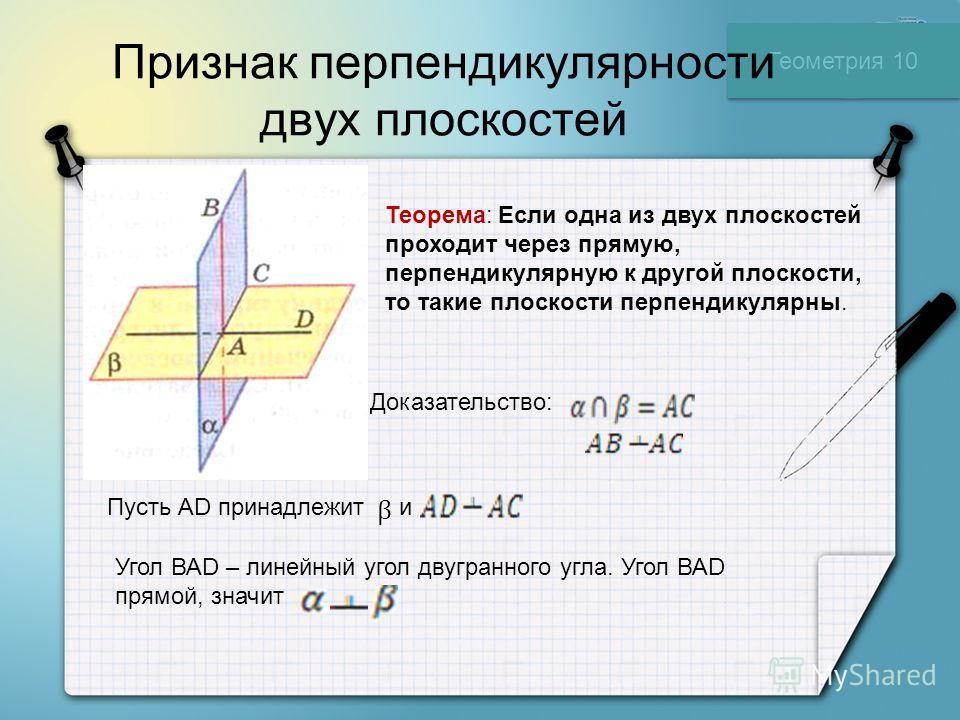 Геометрия 10 Признак перпендикулярности двух плоскостей Теорема: Если одна из двух плоскостей проходит через прямую, перпендикулярную к другой плоскости, то такие плоскости перпендикулярны. Доказательство: Пусть АD принадлежит и β Угол ВАD – линейный