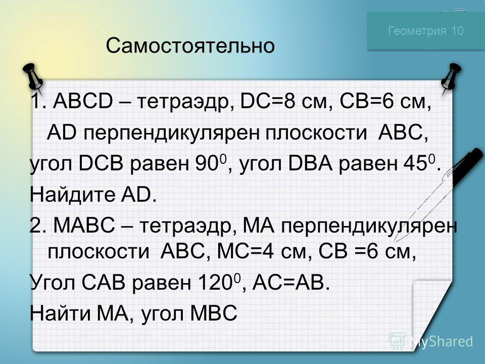 Самостоятельно 1. ABCD – тетраэдр, DC=8 см, CB=6 см, AD перпендикулярен плоскости АВС, угол DCB равен 90 0, угол DBA равен 45 0. Найдите AD. 2. МABC – тетраэдр, МA перпендикулярен плоскости АВС, МC=4 см, CB =6 см, Угол CAB равен 120 0, AC=AB. Найти М