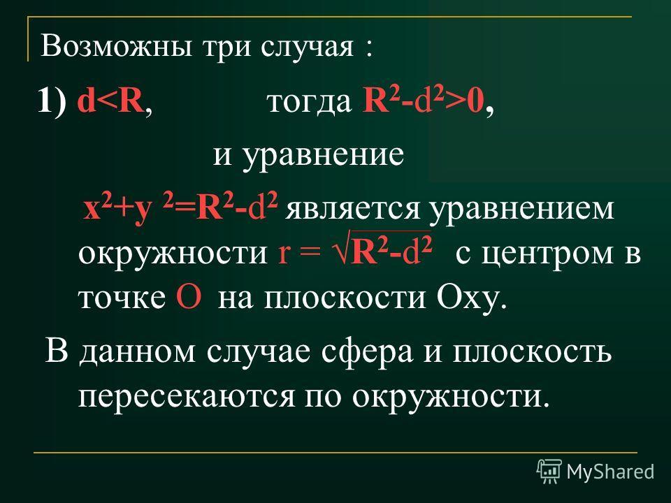 Возможны три случая : 1) d0, и уравнение х 2 +у 2 =R 2 -d 2 является уравнением окружности r = R 2 -d 2 с центром в точке О на плоскости Оху. В данном случае сфера и плоскость пересекаются по окружности.