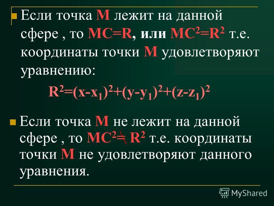 Если точка М лежит на данной сфере, то МС=R, или МС 2 =R 2 т.е. координаты точки М удовлетворяют уравнению: R 2 =(x-x 1 ) 2 +(y-y 1 ) 2 +(z-z 1 ) 2 Если точка М не лежит на данной сфере, то МС 2 = R 2 т.е. координаты точки М не удовлетворяют данного