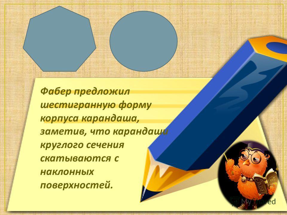 Фабер предложил шестигранную форму корпуса карандаша, заметив, что карандаши круглого сечения скатываются с наклонных поверхностей.