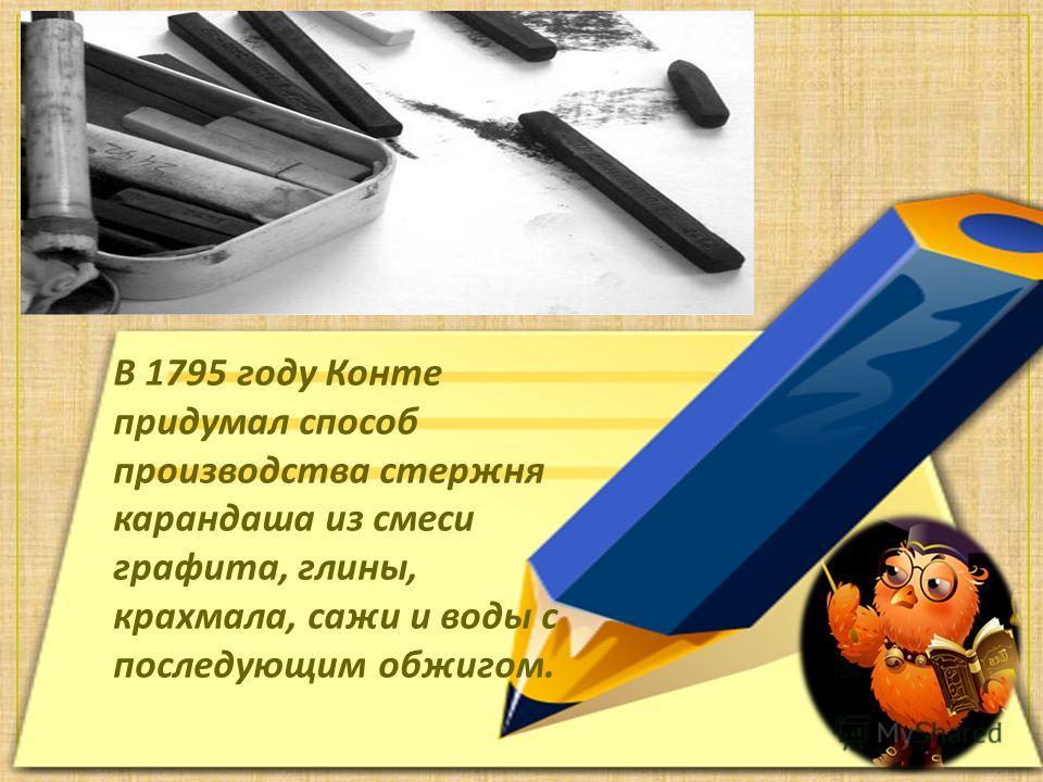 В 1795 году Конте придумал способ производства стержня карандаша из смеси графита, глины, крахмала, сажи и воды с последующим обжигом.