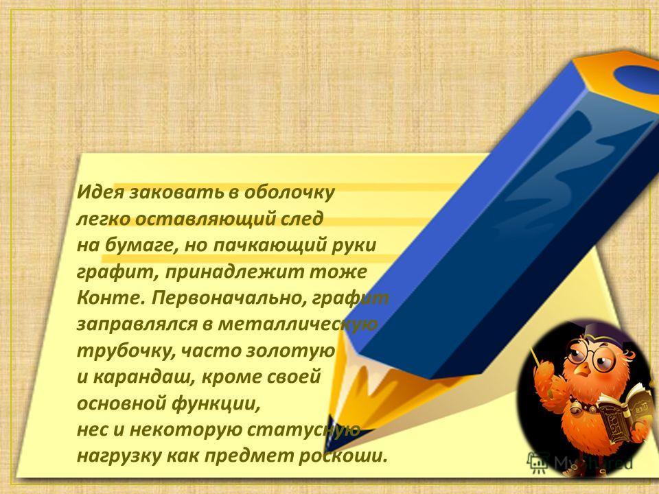Идея заковать в оболочку легко оставляющий след на бумаге, но пачкающий руки графит, принадлежит тоже Конте. Первоначально, графит заправлялся в металлическую трубочку, часто золотую и карандаш, кроме своей основной функции, нес и некоторую статусную